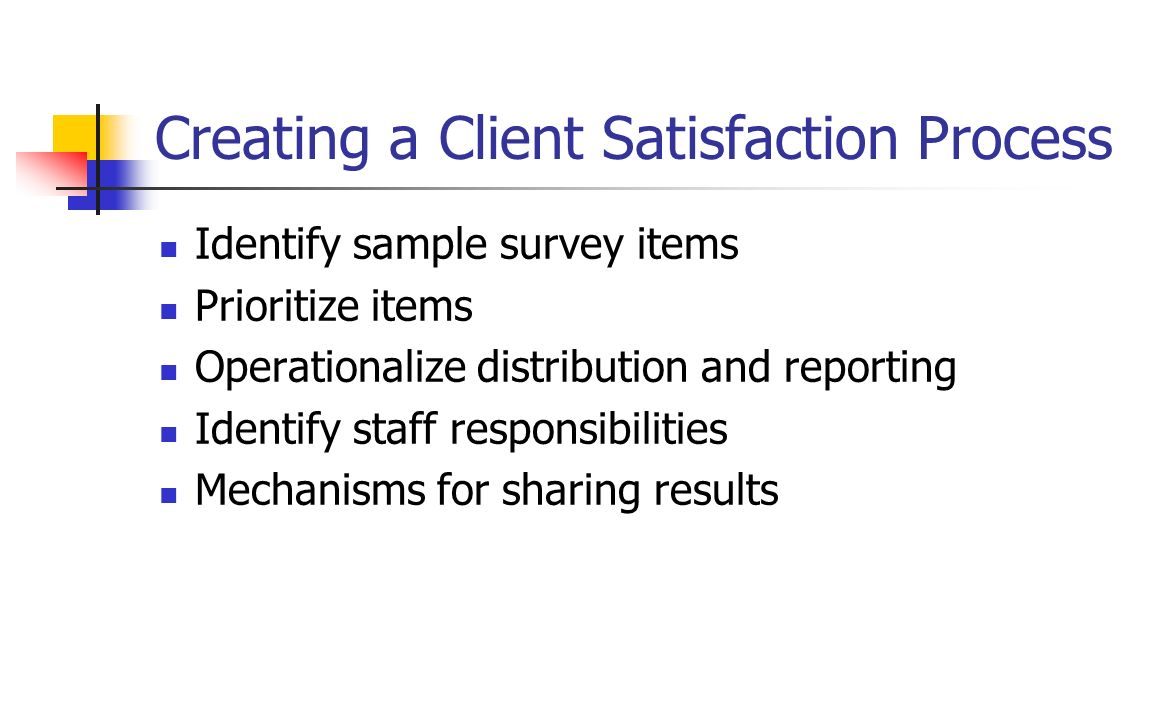 Creating a Client Satisfaction Process Identify sample survey items Prioritize items Operationalize distribution and reporting Identify staff responsi