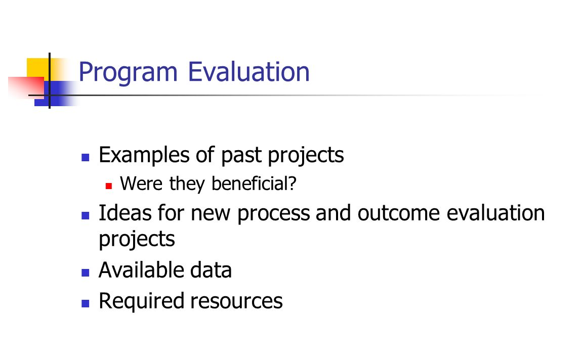 Program Evaluation Examples of past projects Were they beneficial? Ideas for new process and outcome evaluation projects Available data Required resou