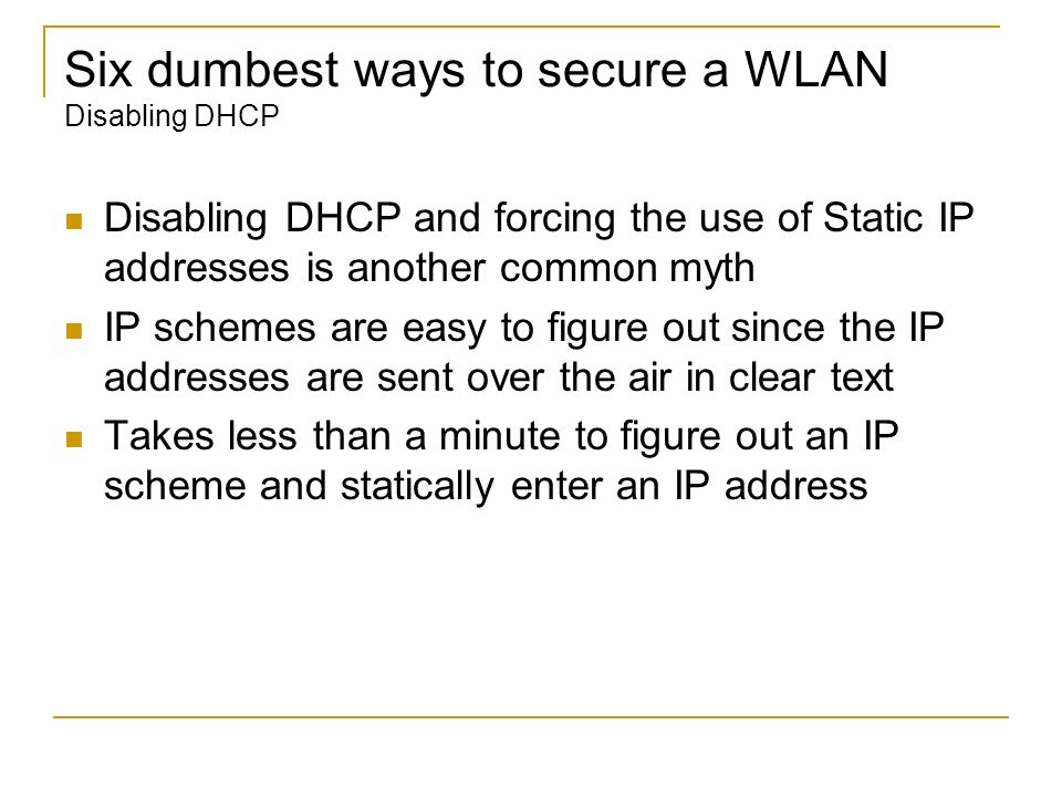 Six dumbest ways to secure a WLAN Disabling DHCP Disabling DHCP and forcing the use of Static IP addresses is another common myth IP schemes are easy