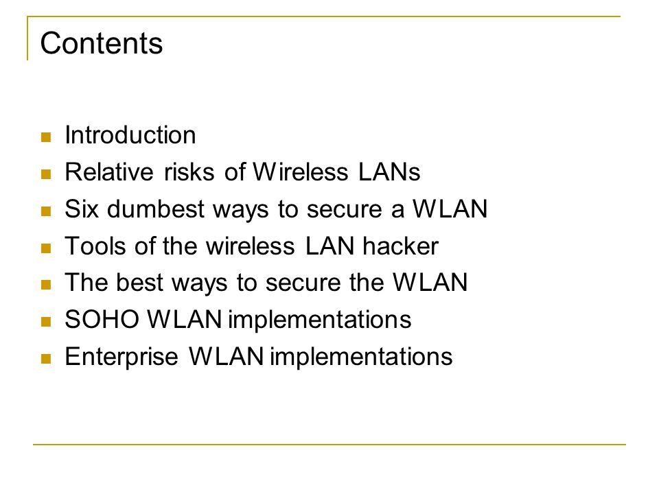 Contents Introduction Relative risks of Wireless LANs Six dumbest ways to secure a WLAN Tools of the wireless LAN hacker The best ways to secure the W