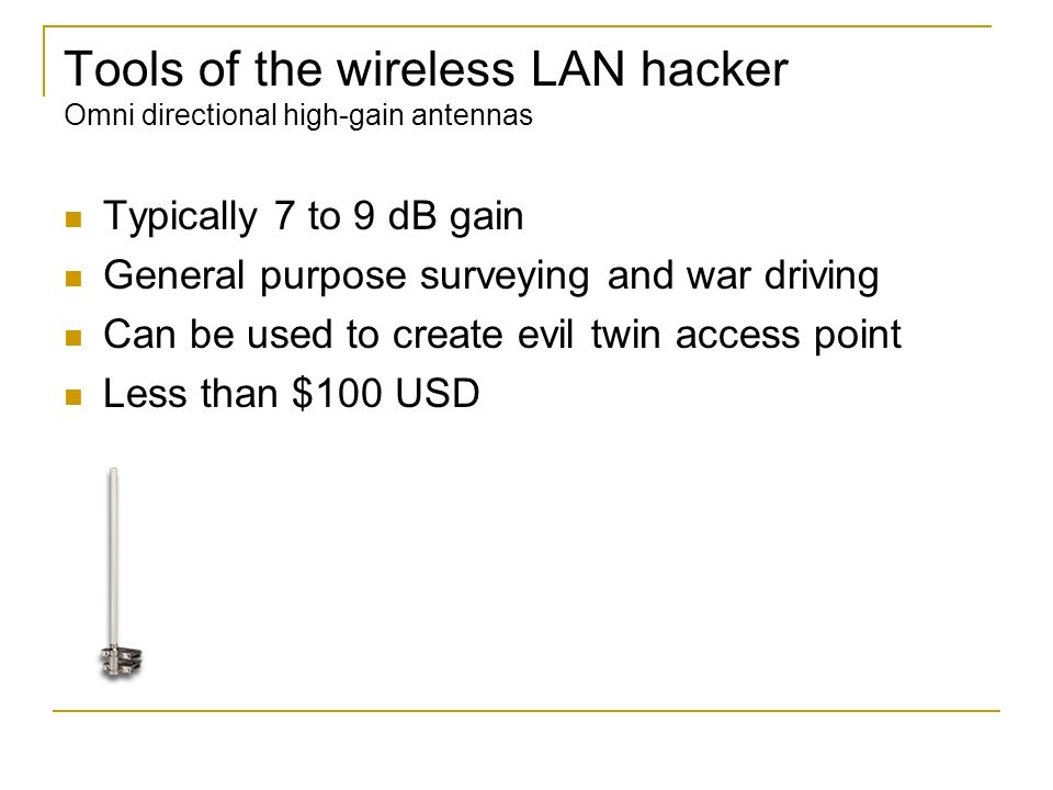 Tools of the wireless LAN hacker Omni directional high-gain antennas Typically 7 to 9 dB gain General purpose surveying and war driving Can be used to