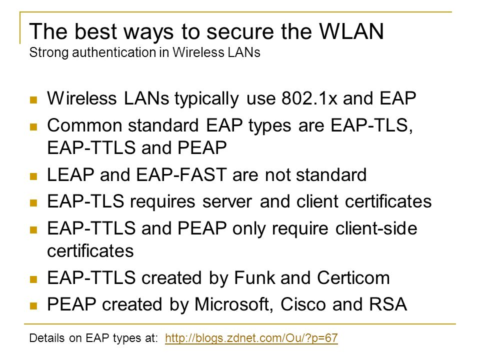The best ways to secure the WLAN Strong authentication in Wireless LANs Wireless LANs typically use 802.1x and EAP Common standard EAP types are EAP-T
