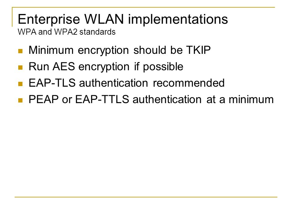 Enterprise WLAN implementations WPA and WPA2 standards Minimum encryption should be TKIP Run AES encryption if possible EAP-TLS authentication recomme