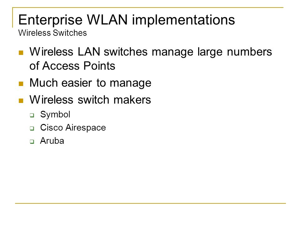 Enterprise WLAN implementations Wireless Switches Wireless LAN switches manage large numbers of Access Points Much easier to manage Wireless switch ma