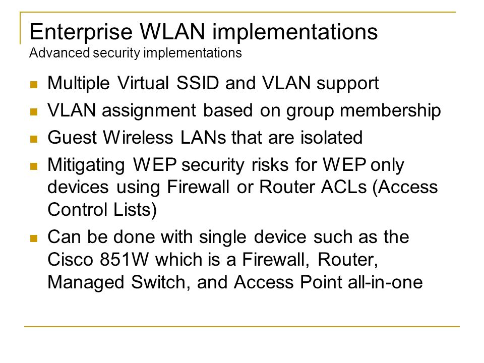 Enterprise WLAN implementations Advanced security implementations Multiple Virtual SSID and VLAN support VLAN assignment based on group membership Gue