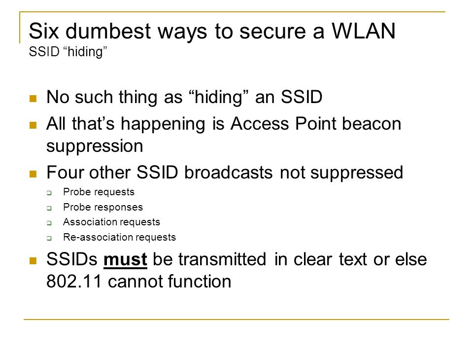 Six dumbest ways to secure a WLAN SSID hiding No such thing as hiding an SSID All thats happening is Access Point beacon suppression Four other SSID b