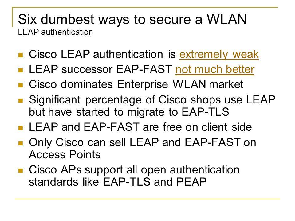 Six dumbest ways to secure a WLAN LEAP authentication Cisco LEAP authentication is extremely weakextremely weak LEAP successor EAP-FAST not much bette