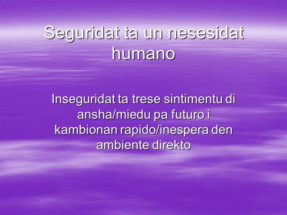 Seguridat ta un nesesidat humano Inseguridat ta trese sintimentu di ansha/miedu pa futuro i kambionan rapido/inespera den ambiente direkto