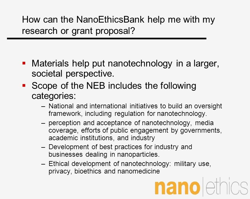 How can the NanoEthicsBank help me with my research or grant proposal? Materials help put nanotechnology in a larger, societal perspective. Scope of t