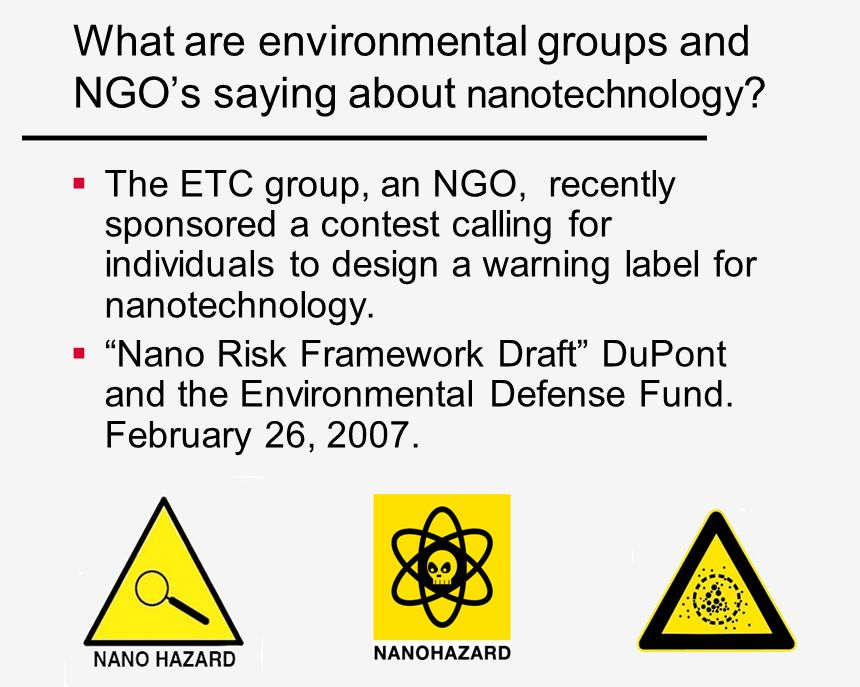 What are environmental groups and NGOs saying about nanotechnology ? The ETC group, an NGO, recently sponsored a contest calling for individuals to de
