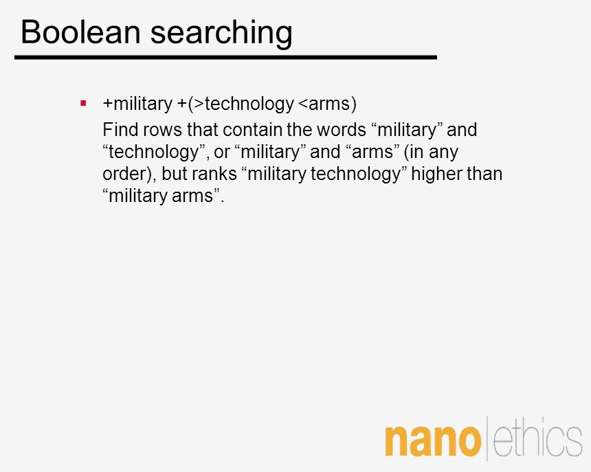 Boolean searching +military +(>technology <arms) Find rows that contain the words military and technology, or military and arms (in any order), but ra