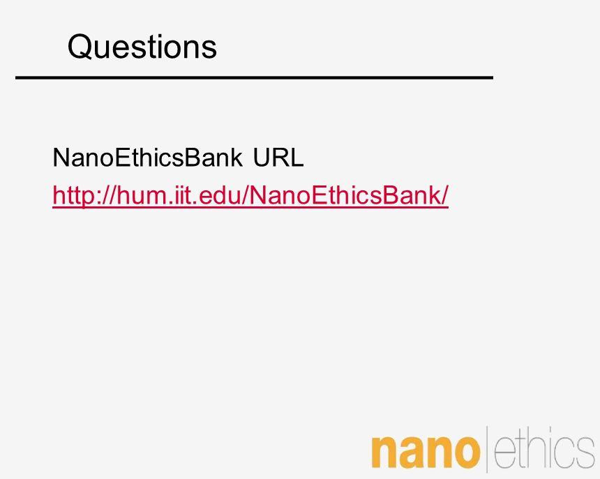 Questions NanoEthicsBank URL http://hum.iit.edu/NanoEthicsBank/