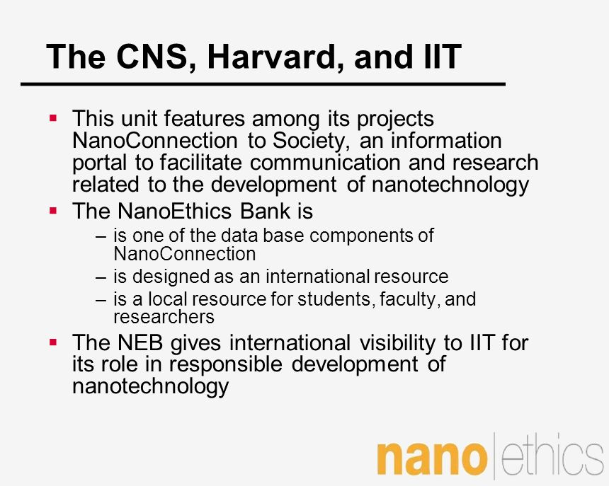 The CNS, Harvard, and IIT This unit features among its projects NanoConnection to Society, an information portal to facilitate communication and resea