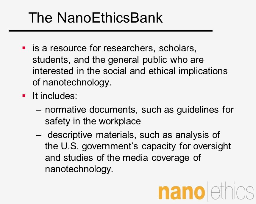 The NanoEthicsBank is a resource for researchers, scholars, students, and the general public who are interested in the social and ethical implications