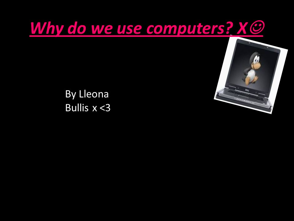 Why do we use computers X By Lleona Bullis x <3