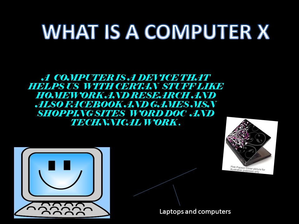 A COMPUTER IS A DEVICE THAT HELPS US WITH CERTAN STUFF LIKE HOMEWORK AND RESEARCH AND ALSO FACEBOOK AND GAMES MSN SHOPPING SITES WORD DOC AND TECHNNICAL WORK.