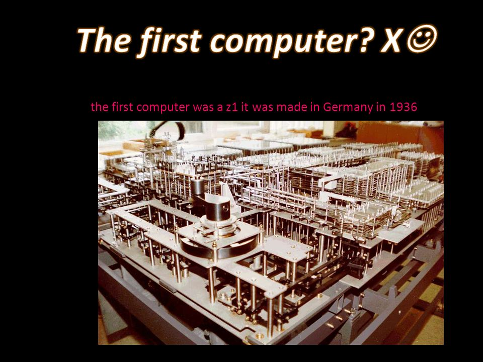 the first computer was a z1 it was made in Germany in 1936