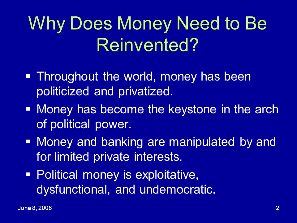 June 8, 20062 Why Does Money Need to Be Reinvented? Throughout the world, money has been politicized and privatized. Money has become the keystone in