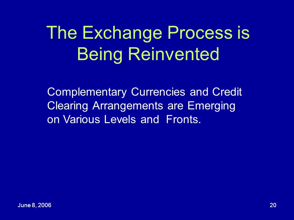 June 8, 200620 The Exchange Process is Being Reinvented Complementary Currencies and Credit Clearing Arrangements are Emerging on Various Levels and F