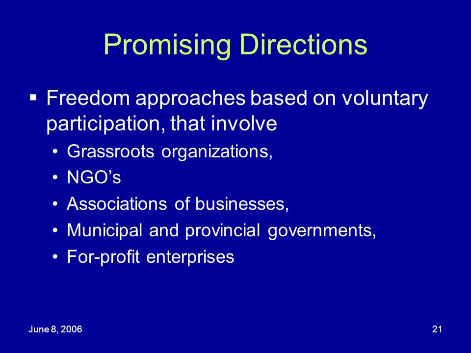 June 8, 200621 Promising Directions Freedom approaches based on voluntary participation, that involve Grassroots organizations, NGOs Associations of b