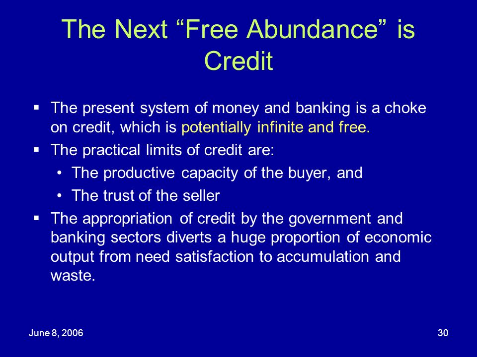 June 8, 200630 The Next Free Abundance is Credit The present system of money and banking is a choke on credit, which is potentially infinite and free.