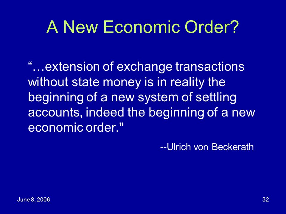 June 8, 200632 A New Economic Order? …extension of exchange transactions without state money is in reality the beginning of a new system of settling a