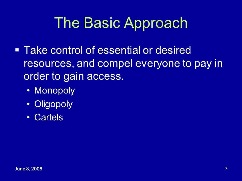 June 8, 20067 The Basic Approach Take control of essential or desired resources, and compel everyone to pay in order to gain access. Monopoly Oligopol