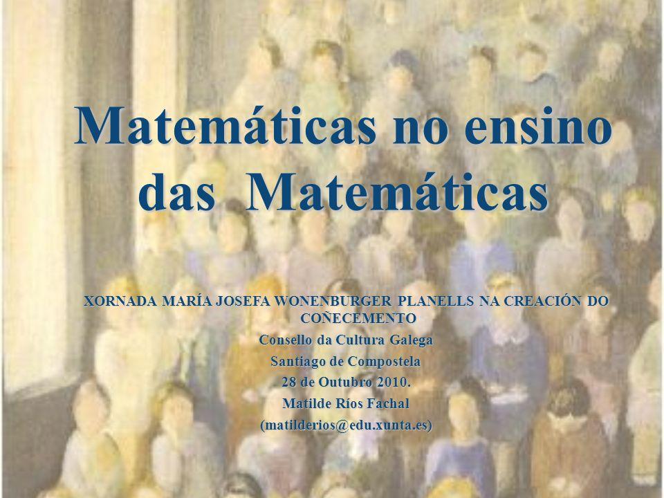 Matemáticas no ensino das Matemáticas XORNADA MARÍA JOSEFA WONENBURGER PLANELLS NA CREACIÓN DO COÑECEMENTO Consello da Cultura Galega Santiago de Comp