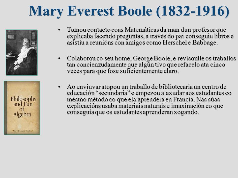 Mary Everest Boole (1832-1916) Tomou contacto coas Matemáticas da man dun profesor que explicaba facendo preguntas, a través do pai conseguiu libros e