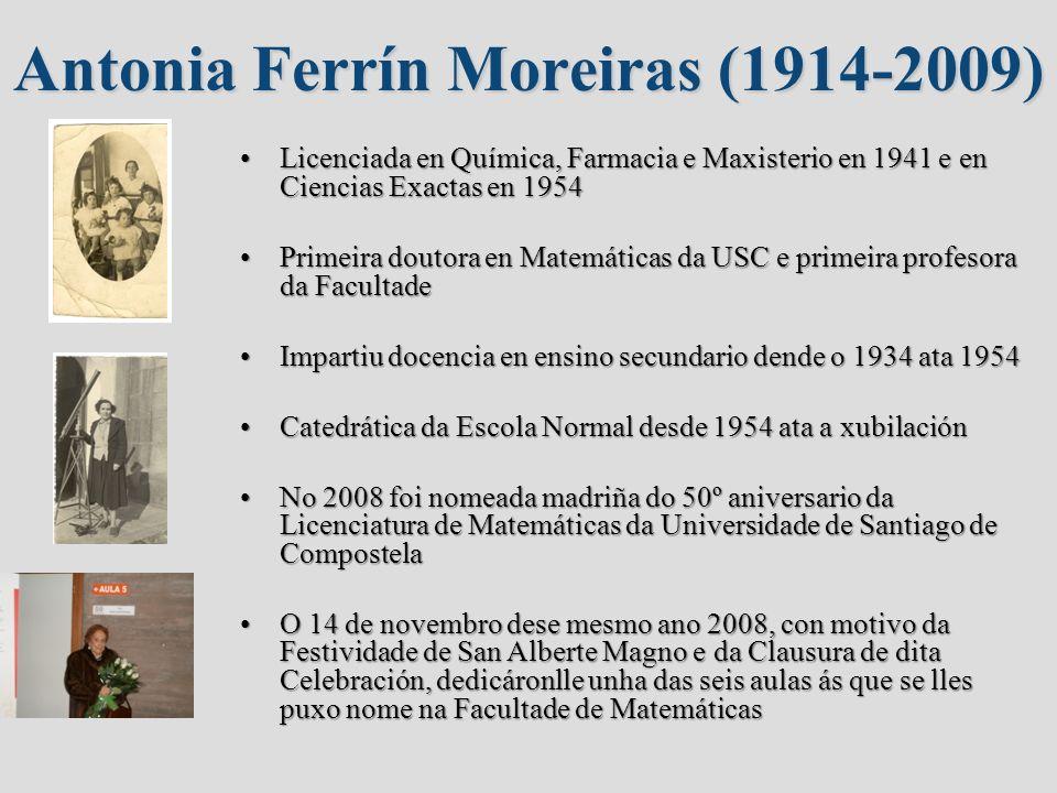 Antonia Ferrín Moreiras (1914-2009) Licenciada en Química, Farmacia e Maxisterio en 1941 e en Ciencias Exactas en 1954Licenciada en Química, Farmacia