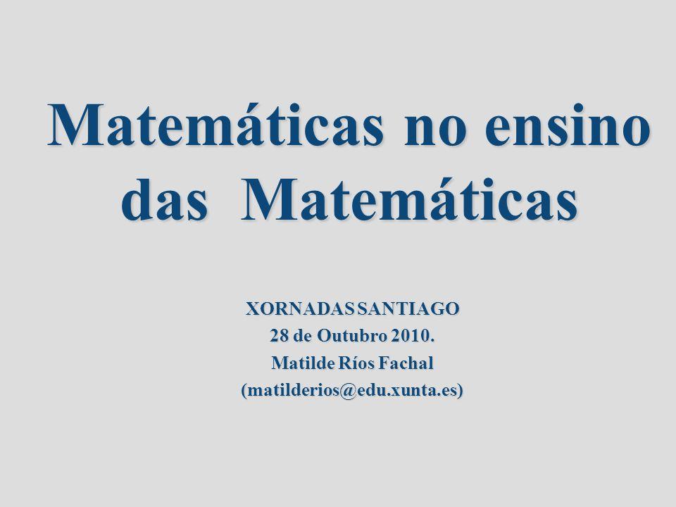 Matemáticas no ensino das Matemáticas XORNADAS SANTIAGO 28 de Outubro 2010. Matilde Ríos Fachal (matilderios@edu.xunta.es)