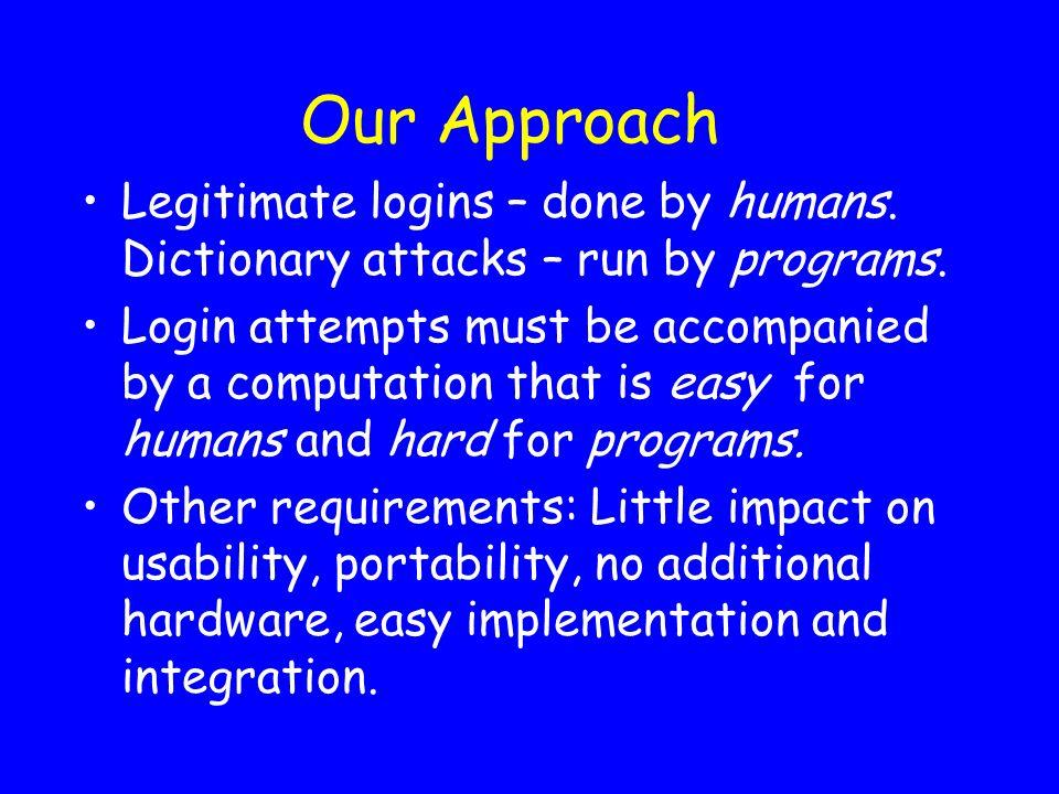 Our Approach Legitimate logins – done by humans. Dictionary attacks – run by programs. Login attempts must be accompanied by a computation that is eas