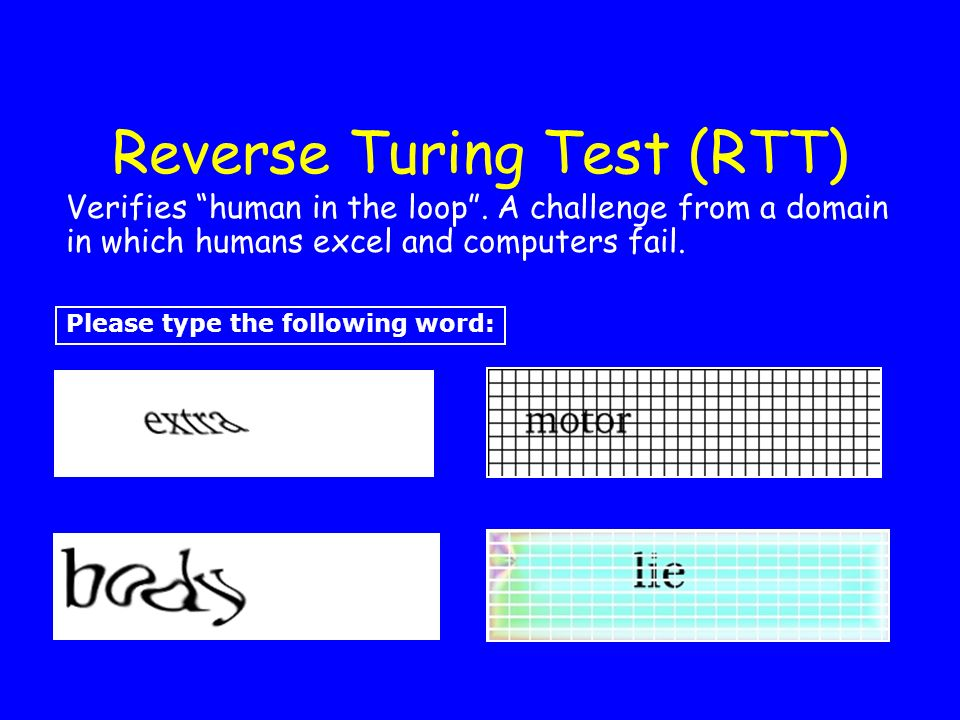 Reverse Turing Test (RTT) Please type the following word: Verifies human in the loop. A challenge from a domain in which humans excel and computers fa