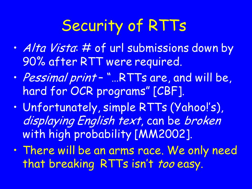 Security of RTTs Alta Vista: # of url submissions down by 90% after RTT were required. Pessimal print – …RTTs are, and will be, hard for OCR programs
