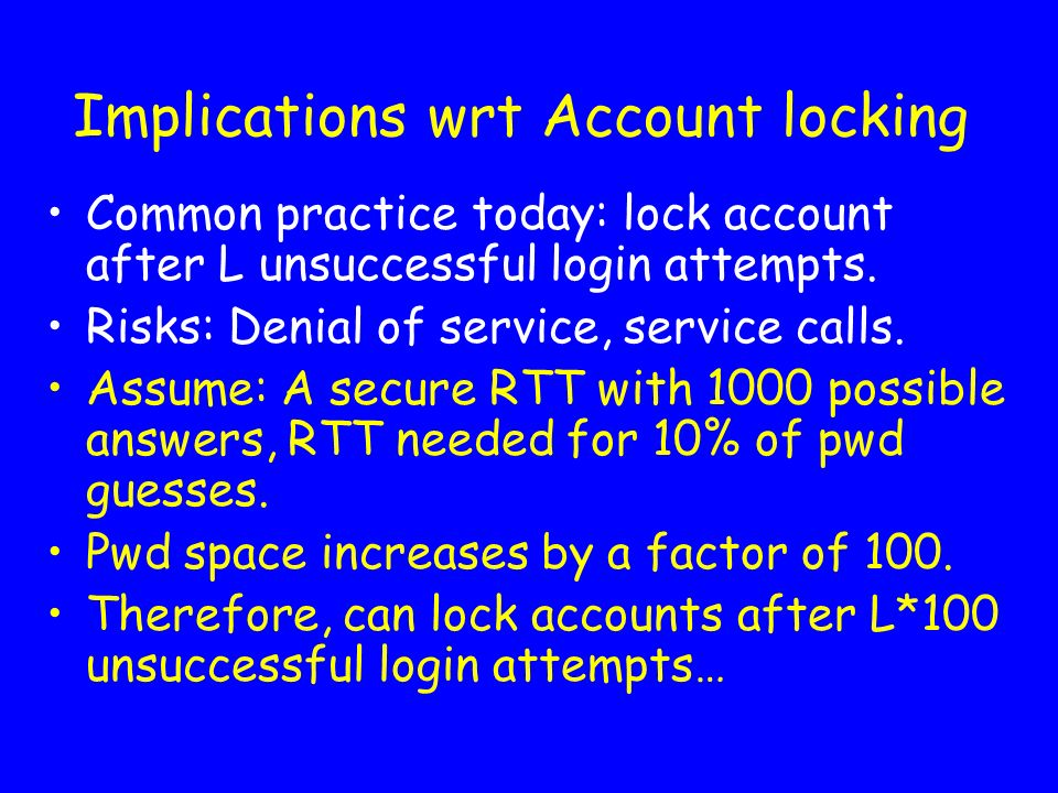 Implications wrt Account locking Common practice today: lock account after L unsuccessful login attempts. Risks: Denial of service, service calls. Ass