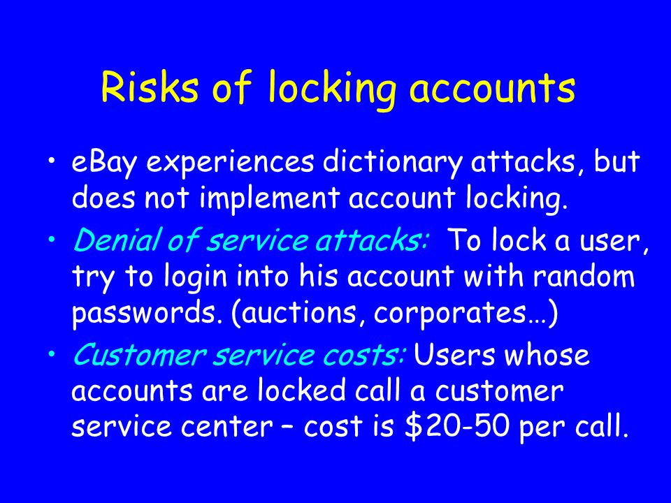 Risks of locking accounts eBay experiences dictionary attacks, but does not implement account locking. Denial of service attacks: To lock a user, try