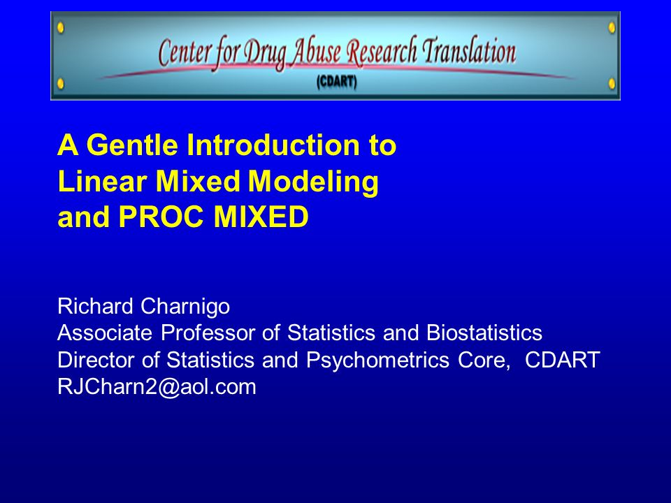 A Gentle Introduction to Linear Mixed Modeling and PROC MIXED Richard Charnigo Associate Professor of Statistics and Biostatistics Director of Statist
