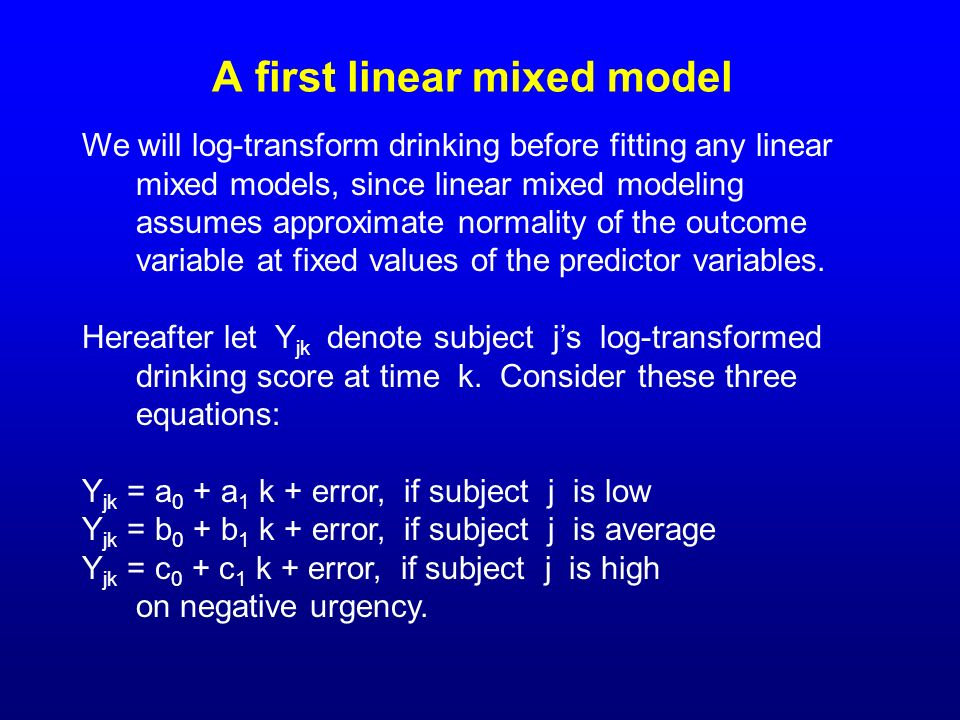 A first linear mixed model We will log-transform drinking before fitting any linear mixed models, since linear mixed modeling assumes approximate norm