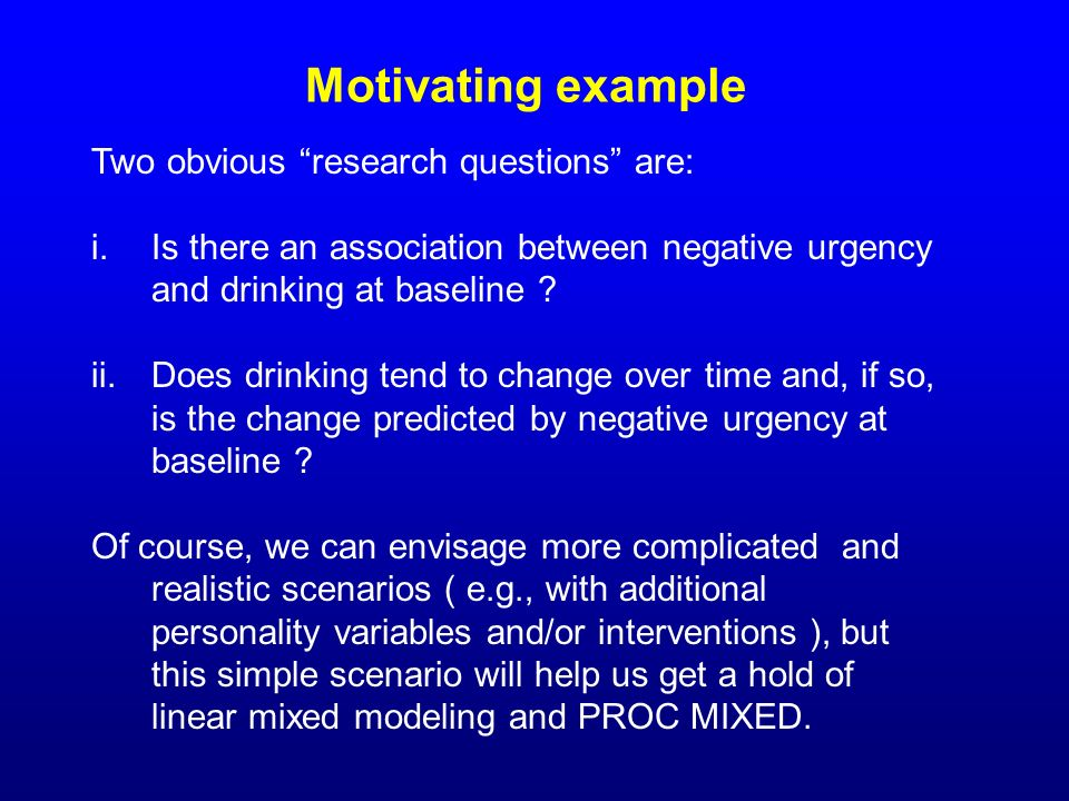 Motivating example Two obvious research questions are: i.Is there an association between negative urgency and drinking at baseline ? ii.Does drinking
