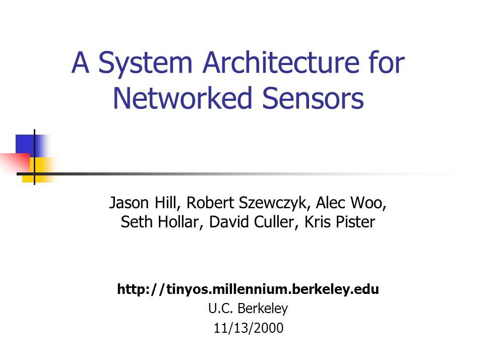 A System Architecture for Networked Sensors Jason Hill, Robert Szewczyk, Alec Woo, Seth Hollar, David Culler, Kris Pister   U.C.