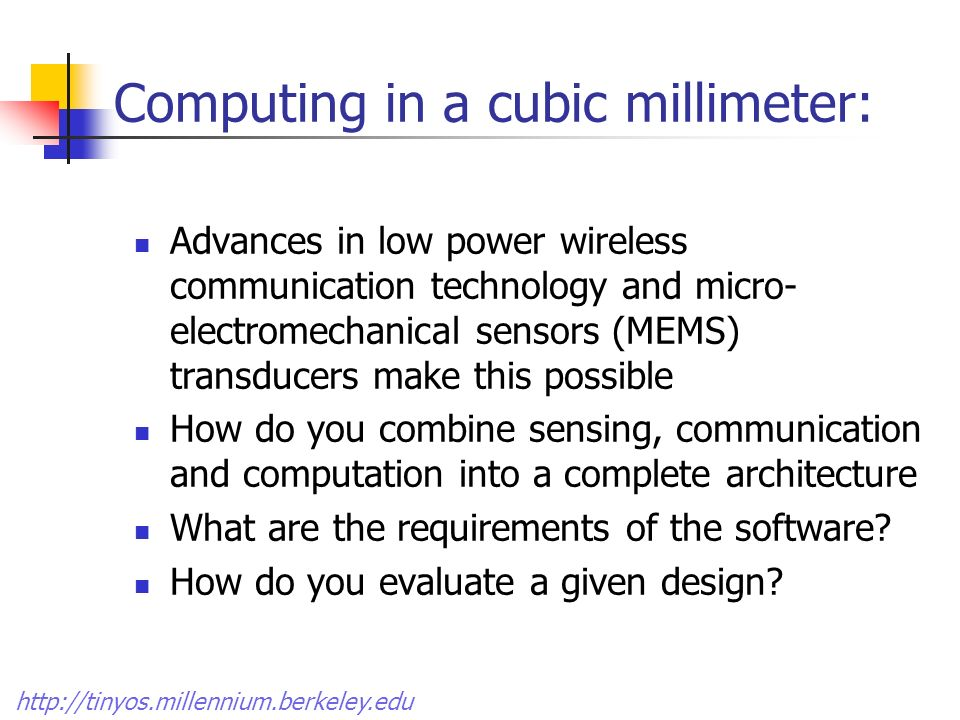 Computing in a cubic millimeter: Advances in low power wireless communication technology and micro- electromechanical sensors (MEMS) transducers make this possible How do you combine sensing, communication and computation into a complete architecture What are the requirements of the software.