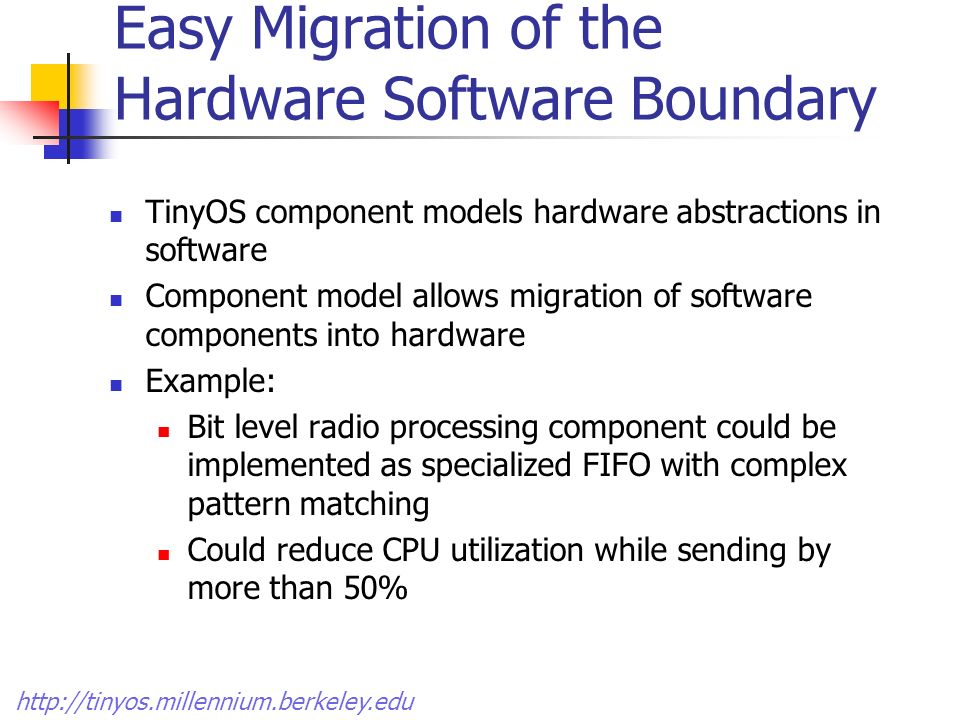 Easy Migration of the Hardware Software Boundary TinyOS component models hardware abstractions in software Component model allows migration of software components into hardware Example: Bit level radio processing component could be implemented as specialized FIFO with complex pattern matching Could reduce CPU utilization while sending by more than 50%