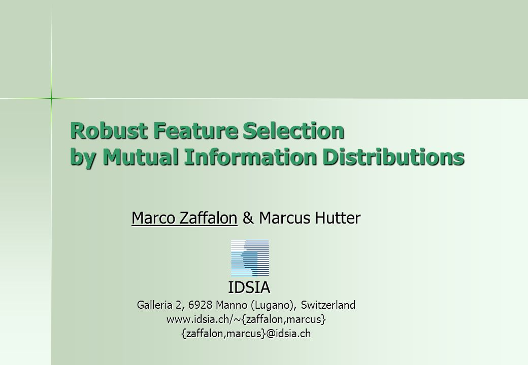 Robust Feature Selection by Mutual Information Distributions Marco Zaffalon & Marcus Hutter IDSIA IDSIA Galleria 2, 6928 Manno (Lugano), Switzerland www.idsia.ch/~{zaffalon,marcus}{zaffalon,marcus}@idsia.ch