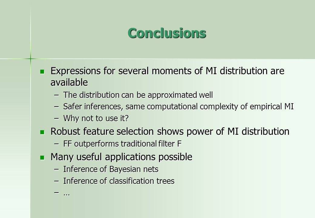Conclusions Expressions for several moments of MI distribution are available Expressions for several moments of MI distribution are available –The distribution can be approximated well –Safer inferences, same computational complexity of empirical MI –Why not to use it.