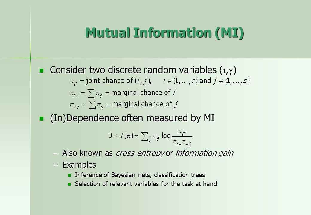 Mutual Information (MI) Consider two discrete random variables (, ) Consider two discrete random variables (, ) (In)Dependence often measured by MI (In)Dependence often measured by MI –Also known as cross-entropy or information gain –Examples Inference of Bayesian nets, classification trees Inference of Bayesian nets, classification trees Selection of relevant variables for the task at hand Selection of relevant variables for the task at hand