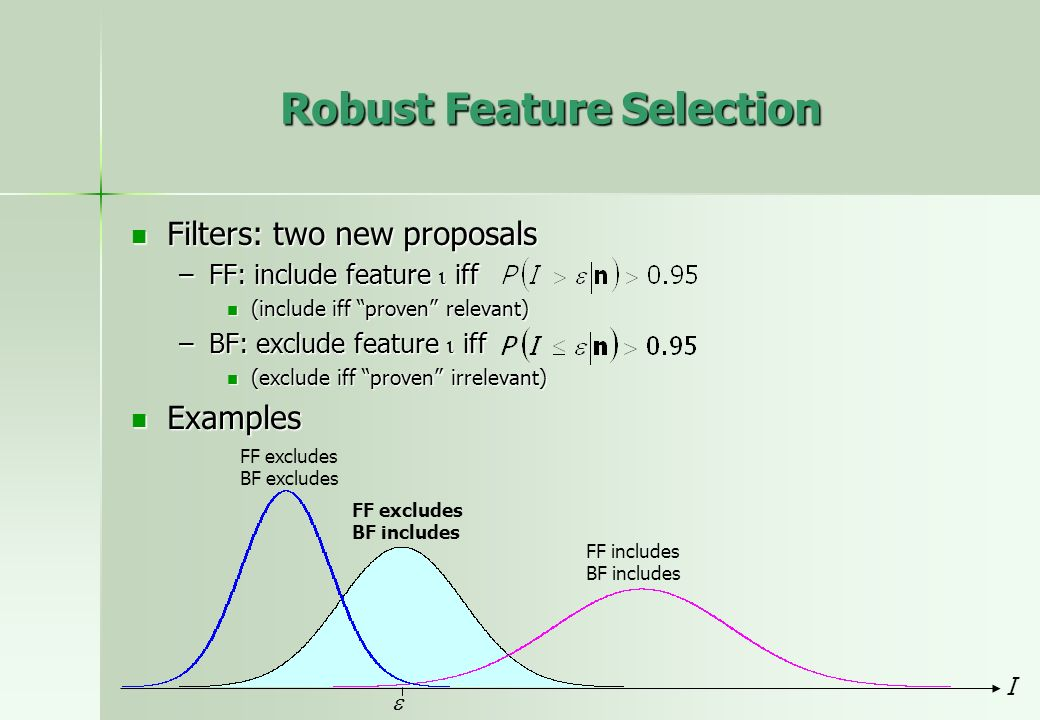 Robust Feature Selection Filters: two new proposals Filters: two new proposals –FF: include feature iff (include iff proven relevant) (include iff pro