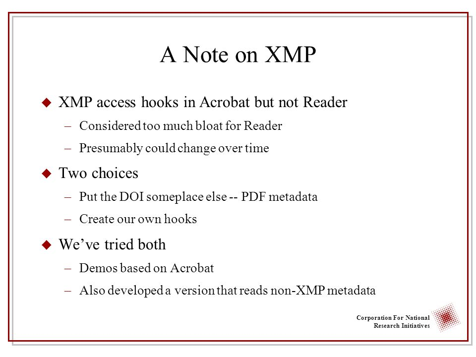Corporation For National Research Initiatives A Note on XMP u XMP access hooks in Acrobat but not Reader –Considered too much bloat for Reader –Presumably could change over time u Two choices –Put the DOI someplace else -- PDF metadata –Create our own hooks u Weve tried both –Demos based on Acrobat –Also developed a version that reads non-XMP metadata