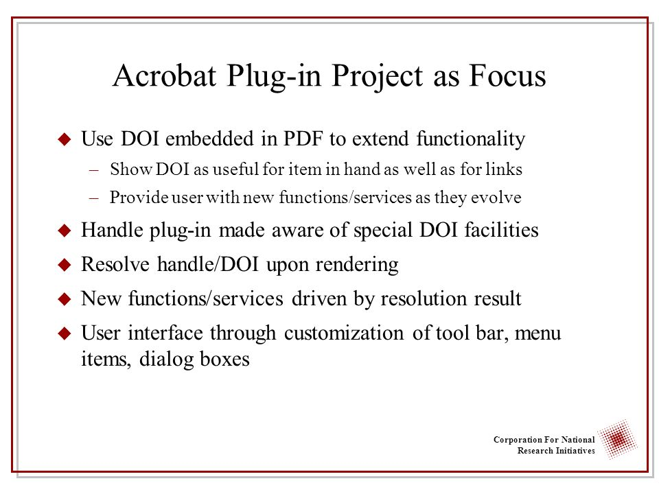 Corporation For National Research Initiatives Acrobat Plug-in Project as Focus u Use DOI embedded in PDF to extend functionality –Show DOI as useful for item in hand as well as for links –Provide user with new functions/services as they evolve u Handle plug-in made aware of special DOI facilities u Resolve handle/DOI upon rendering u New functions/services driven by resolution result u User interface through customization of tool bar, menu items, dialog boxes