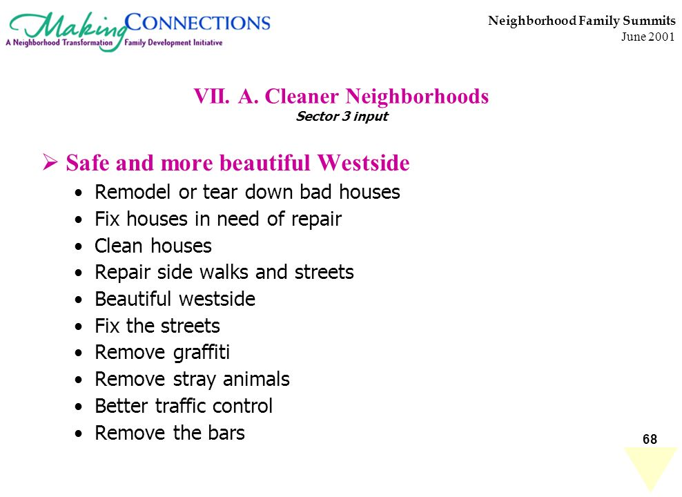 68 Neighborhood Family Summits June 2001 VII. A. Cleaner Neighborhoods Sector 3 input Safe and more beautiful Westside Remodel or tear down bad houses