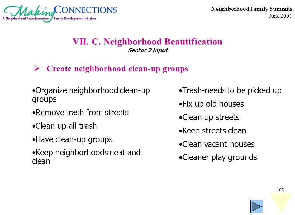 71 Neighborhood Family Summits June 2001 VII. C. Neighborhood Beautification Sector 2 input Organize neighborhood clean-up groups Remove trash from st